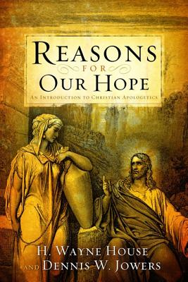 Reasons for Our Hope: An Introduction to Christian Apologetics - House, H Wayne, Dr., Th.D., J.D., and Jowers, Dennis W, and Geisler, Norman L, Dr., PH.D. (Foreword by)