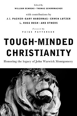 Tough-Minded Christianity: Honoring the Legacy of John Warwick Montgomery - Dembski, William A (Editor), and Schirrmacher, Thomas (Editor), and Patterson, Paige, Dr. (Foreword by)