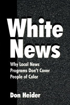 White News: Why Local News Programs Don't Cover People of Color - Heider, Don, and Heider