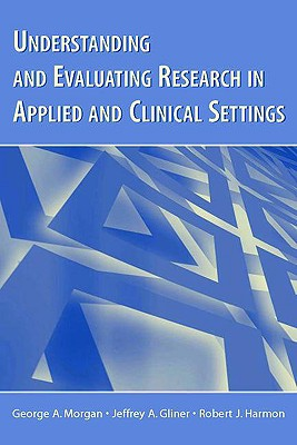 Understanding and Evaluating Research in Applied and Clinical Settings - Morgan, George A, and Gliner, Jeffrey A, and Harmon, Robert J
