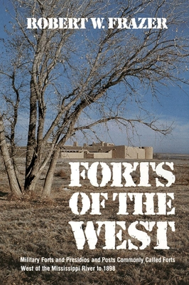 Forts of the West: Military Forts and Presidios and Posts Commonly Called Forts West of the Mississippi River to 1898 - Frazer, Robert