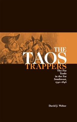 The Taos Trappers: The Fur Trade in the Far Southwest, 1540-1846 - Weber, David J