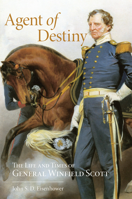 Agent of Destiny: The Life and Times of General Winfield Scott - Eisenhower, John S D