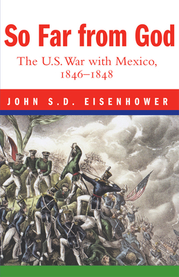 So Far from God: The U. S. War with Mexico, 1846-1848 - Eisenhower, John S D