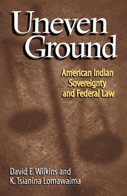 Uneven Ground: American Indian Sovereignty and Federal Law - Wilkins, David E, and Lomawaima, K Tsianina