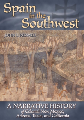 Spain in the Southwest: A Narrative History of Colonial New Mexico, Arizona, Texas, and California - Kessell, John L