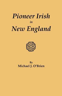 Pioneer Irish in New England - O'Brien, Michael J, Professor
