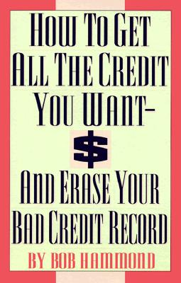 How to Get All the Credit You Want and Erase Your Bad Credit Record: And Erase Your Bad Credit Record - Hammond, Bob