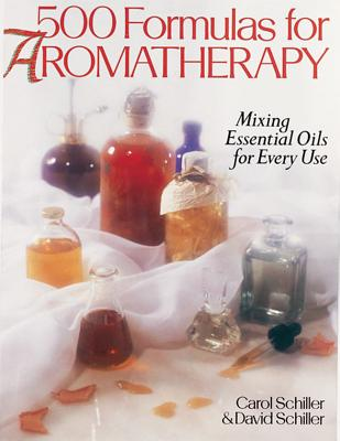 500 Formulas for Aromatherapy: Mixing Essential Oils for Every Use - Schiller, Carol, and Schiller, David