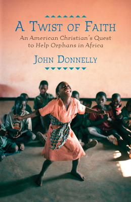 A Twist of Faith: An American Christian's Quest to Help Orphans in Africa - Donnelly, John