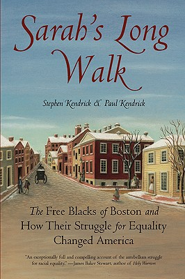 Sarah's Long Walk: The Free Blacks of Boston and How Their Struggle for Equality Changed America - Kendrick, Stephen, and Kendrick, Paul