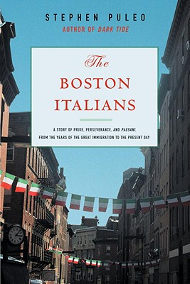 The Boston Italians: A Story of Pride, Perseverance, and Paesani, from Theyears of the Great Immigration to the Present Day - Puleo, Stephen