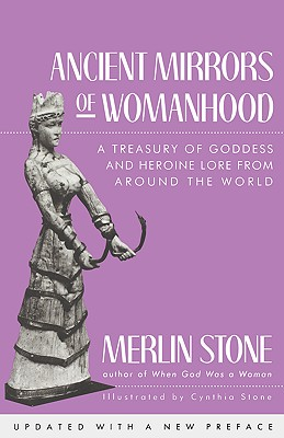 Ancient Mirrors of Womanhood: A Treasury of Goddess and Heroine Lore from Around the World - Stone, Merlin
