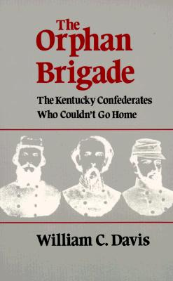 The Orphan Brigade: The Kentucky Confederates Who Couldn't Go Home - Davis, William C