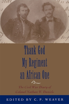 Thank God My Regiment an African One: The Civil War Diary of Colonel Nathan W. Daniels - Weaver, C P (Editor), and Bearss, Edwin C (Foreword by)