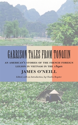 Garrison Tales from Tonquin: An American's Stories of the French Foreign Legion in Vietnam in the 1890s - O'Neill, James, and Royster, Charles (Editor)