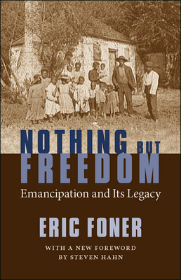 Nothing But Freedom: Emancipation and Its Legacy - Foner, Eric, and Hahn, Steven (Foreword by)