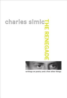 The Renegade: Writings on Poetry and a Few Other Things - Simic, Charles