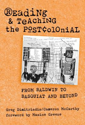 Reading and Teaching the Postcolonial: From Baldwin to Basquiat and Beyond - Dimitriadis, Greg, and McCarthy, Cameron, and Greene, Maxine (Foreword by)