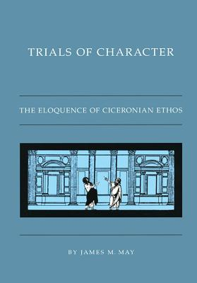 Trials of Character: The Eloquence of Ciceronian Ethos - May, James M