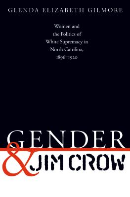 Gender and Jim Crow: Women and the Politics of White Supremacy in North Carolina, 1896-1920 - Gilmore, Glenda Elizabeth, B.A., Ph.D.
