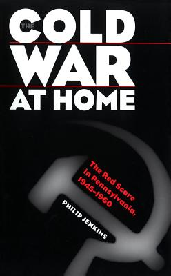 Cold War at Home: The Red Scare in Pennsylvania, 1945-1960 - Jenkins, Philip