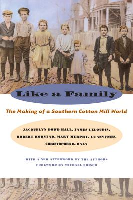Like a Family: The Making of a Southern Cotton Mill World - Hall, Jacquelyn Dowd, Professor, and Robert, Korstad, and Lu Ann Jones, And Christopher B Daly