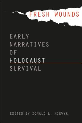 Fresh Wounds: Early Narratives of Holocaust Survival - Niewyk, Donald L, Professor (Editor)