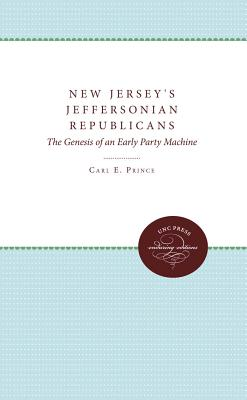 New Jersey's Jeffersonian Republicans: The Genesis of an Early Party Machine - Prince, Carl E