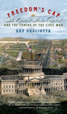 Freedom's Cap: The United States Capitol and the Coming of the Civil War - Gugliotta, Guy