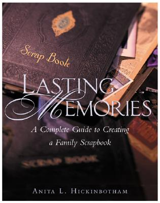 Lasting Memories: A Complete Guide to Creating a Family Scrapbook - Hickinbotham, Anita L