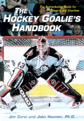 The Hockey Goalie's Handbook: The Authoritative Guide for Players and Coaches - Corsi, Jim, and Hannon, John, Ph.D., and Irvin, Dick (Foreword by)