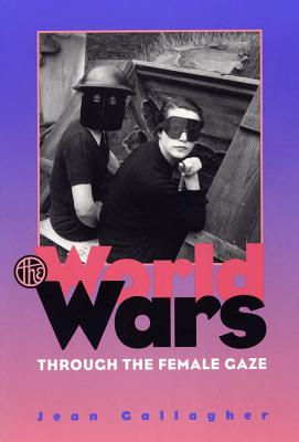 The World Wars Through the Female Gaze - Gallagher, Jean, Ma, Fnp, RN
