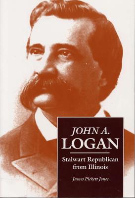 John A. Logan: Stalwart Republicans from Illinois - Jones, James Pickett, Professor, PhD