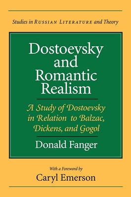 Dostoevsky and Romantic Realism: A Study of Dostoevsky in Relation to Balzac, Dickens, and Gogol - Fanger, Donald, Professor, and Emerson, Caryl (Foreword by)