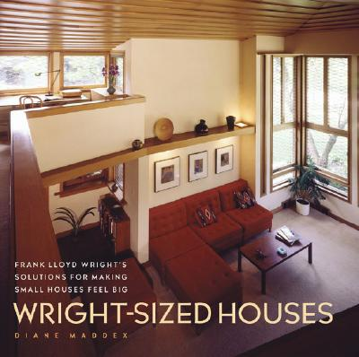 Wright-Sized Houses: Frank Lloyd Wright's Solutions for Making Small Houses Feel Big - Maddex, Diane
