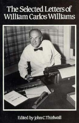 The Selected Letters of William Carlos Williams - Williams, William Carlos, and Thirlwall, John C (Editor)