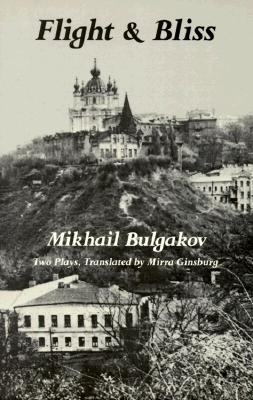 Flight and Bliss: Two Plays - Bulgakov, Mikhail, and Bulgukov, Mikhail Afanasuevich, and Ginsburg, Mirra (Translated by)