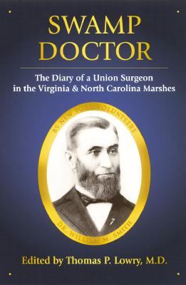 Swamp Doctor: The Diary of a Union Surgeon in the Virginia and North Carolina Marshes - Lowry, Thomas P, M.D. (Editor), and Smith, William Mervale
