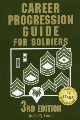 Career Progression Guide for Soldiers: A Practical, Complete Guide for Getting Ahead in Today's Competitive Army - Lewis, Audie G