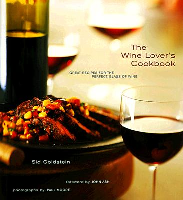 The Wine Lover's Cookbook: Great Meals for the Perfect Glass of Wine - Goldstein, Sid, and Franz-Moore, Paul (Photographer), and Ash, John (Foreword by)