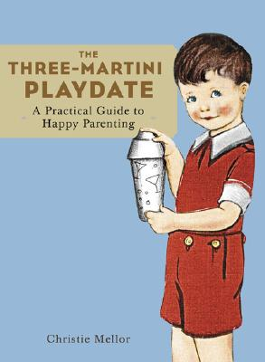 The Three-Martini Playdate: A Practical Guide to Happy Parenting - Mellor, Christie