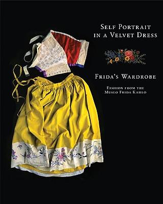 Self Portrait in a Velvet Dress: Frida's Wardrobe: Fashion from the Museo Frida Kahlo - Turok, Marta, and del Conde, Teresa, and Olmedo, Carlos Phillips