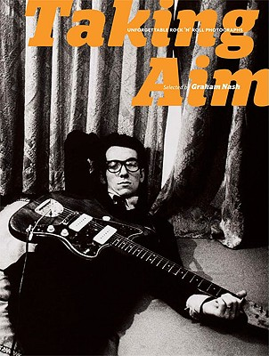 Taking Aim: Unforgettable Rock 'n' Roll Photographs - Nash, Graham (Selected by)