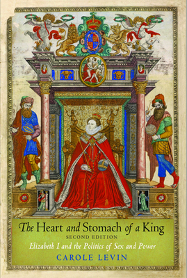 The Heart and Stomach of a King: Elizabeth I and the Politics of Sex and Power - Levin, Carole