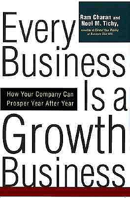 Every Business Is a Growth Business: How Your Company Can Prosper Year After Year - Tichy, Noel M, and Charan, Ram