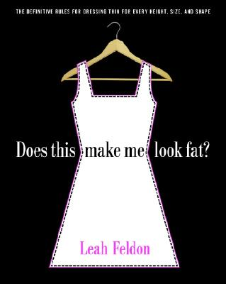 Does This Make Me Look Fat?: The Definitive Rules for Dressing Thin for Every Height, Size, and Shape - Feldon, Leah