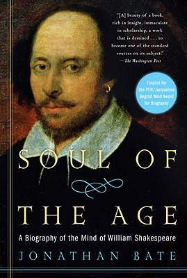 Soul of the Age: A Biography of the Mind of William Shakespeare - Bate, Jonathan