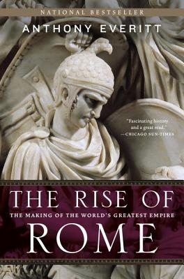 The Rise of Rome: The Making of the World's Greatest Empire - Everitt, Anthony