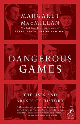 Dangerous Games: The Uses and Abuses of History - MacMillan, Margaret